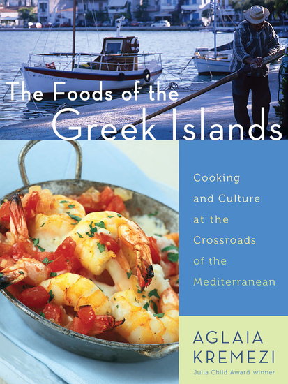 The Foods of the Greek Islands - Cooking and Culture at the Crossroads of the Mediterranean - cover
