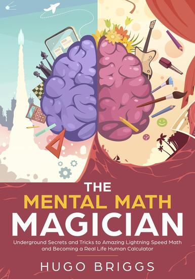 The Mental Math Magician: Underground Secrets and Tricks to Amazing Lightning Speed Math and Becoming a Real Life Human Calculator - Mental Math #1 - cover