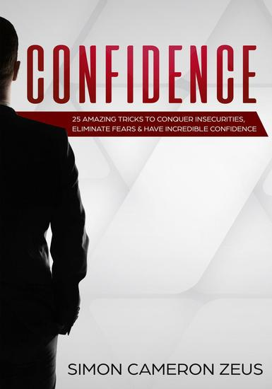 Confidence: 25 Amazing Tricks To Conquer Insecurities Eliminate Fears And Have Incredible Confidence - cover