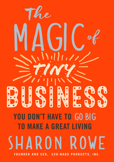 The Magic of Tiny Business - You Don't Have to Go Big to Make a Great Living - cover
