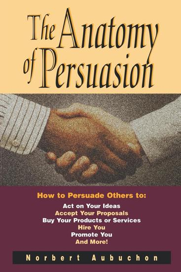 The Anatomy of Persuasion - How to Persuade Others To Act on Your Ideas Accept Your Proposals Buy Your Products or Services Hire You Promote You and More! - cover