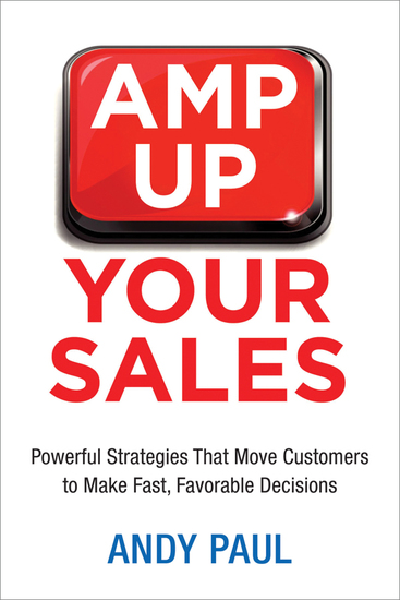 Amp Up Your Sales - Powerful Strategies That Move Customers to Make Fast Favorable Decisions - cover