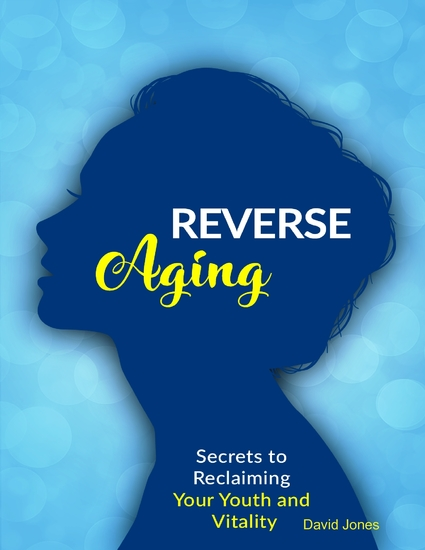 Reverse Aging - Secrets to Reclaiming Your Youth and Vitality - cover