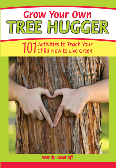 Grow Your Own Tree Hugger - 101 activities to teach your child how to live green - cover