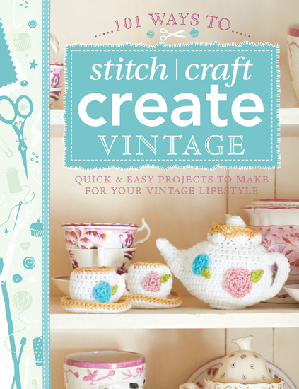 101 Ways to Stitch Craft Create Vintage - Quick & Easy Projects to Make for Your Vintage Lifestyle - cover