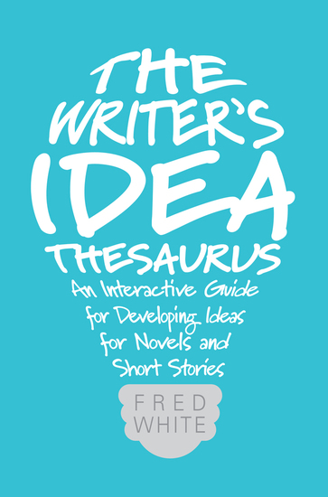 The Writer's Idea Thesaurus - An Interactive Guide for Developing Ideas for Novels and Short Stories - cover