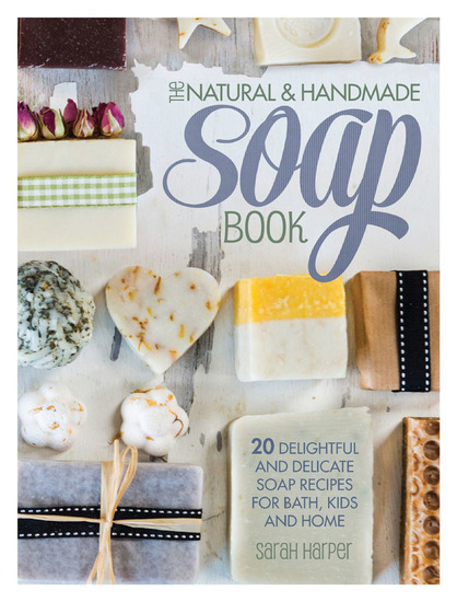The Natural and Handmade Soap Book - 20 Delightful and Delicate Soap Recipes for Bath Kids and Home - cover