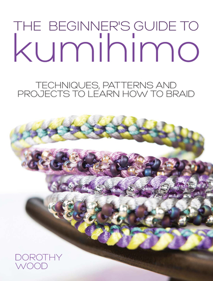The Beginner's Guide to Kumihimo - Techniques patterns and projects to learn how to braid - cover