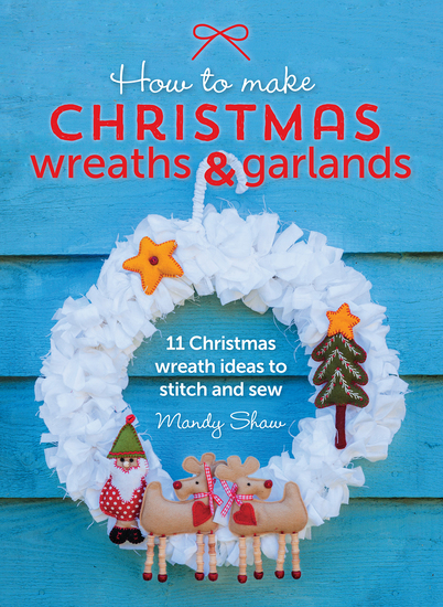 How to Make Christmas Wreaths and Garlands - 11 Christmas Wreath Ideas to Stitch and Sew - cover