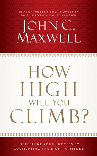How High Will You Climb? - Determine Your Success by Cultivating the Right Attitude - cover