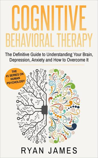 Cognitive Behavioral Therapy: The Definitive Guide to Understanding Your Brain Depression Anxiety and How to Overcome It - Cognitive Behavioral Therapy Series #1 - cover