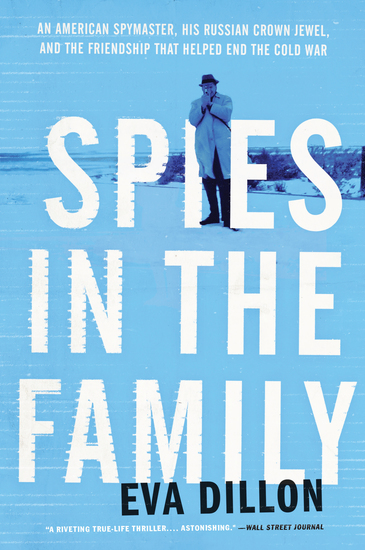 Spies in the Family - An American Spymaster His Russian Crown Jewel and the Friendship That Helped End the Cold War - cover