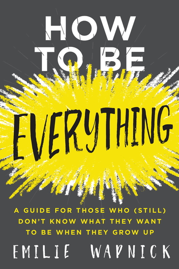 How to Be Everything - A Guide for Those Who (Still) Don't Know What They Want to Be When They Grow Up - cover