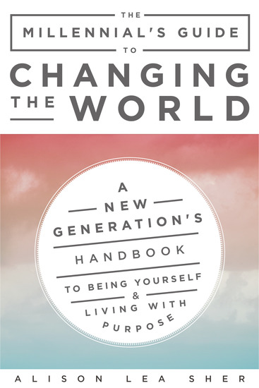 The Millennial's Guide to Changing the World - A New Generation's Handbook to Being Yourself and Living with Purpose - cover