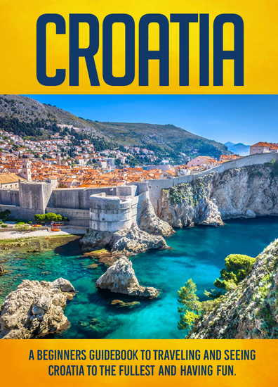 Croatia: A Beginners Guidebook To Traveling And Seeing Croatia To The Fullest And Having Fun! - cover