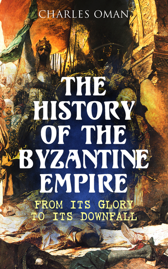 The History of the Byzantine Empire: From Its Glory to Its Downfall - cover