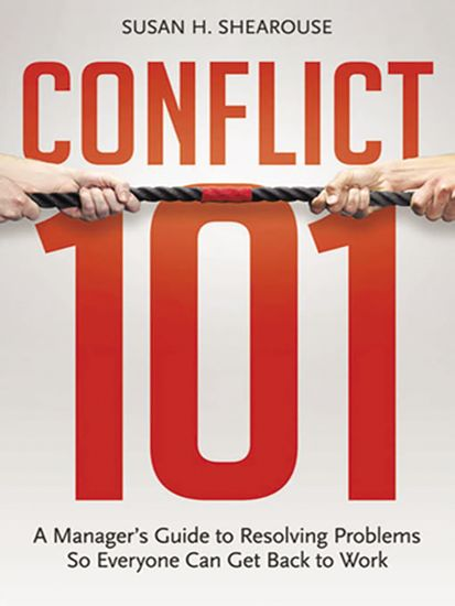 Conflict 101 - A Manager's Guide to Resolving Problems So Everyone Can Get Back to Work - cover