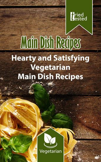 Main Dish Recipes - Hearty and Satisfying Vegetarian Main Dish Recipes - Tried & Tested #4 - cover