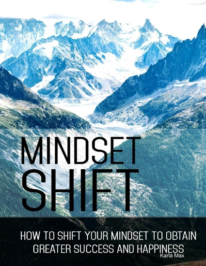 Mindset Shift - How to Shift Your Mindset to Obtain Greater Success and Happiness - cover