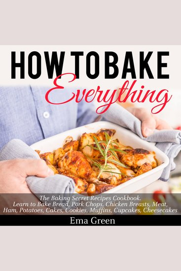 How to Bake Everything - The Baking Secret Recipes Cookbook - cover