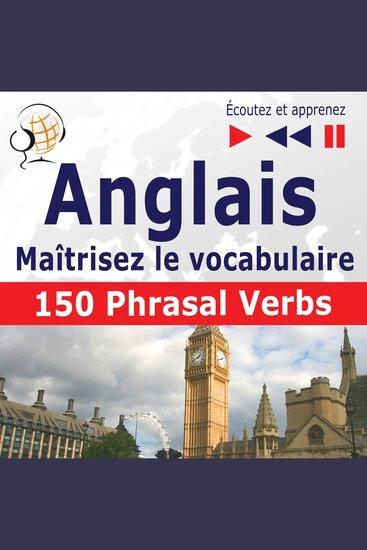 Maîtrisez le vocabulaire anglais: 150 Phrasal Verbs (niveau intermédiaire avancé : B2-C1 - écoutez et apprenez) - cover