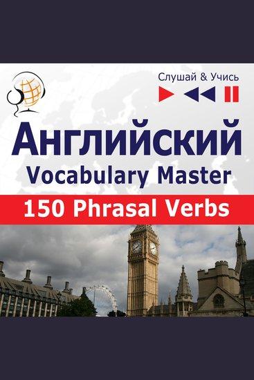 Английский Vocabulary Master: 150 Phrasal Verbs (Уровень средний продвинутый: B2-C1 – Слушай & Учись) - cover