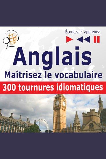 Maîtrisez le vocabulaire anglais: 300 tournures idiomatiques (niveau intermédiaire avancé : B2-C1 - écoutez et apprenez) - cover