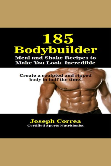185 Bodybuilding Meal and Shake Recipes to Make You Look Incredible - Create a Sculpted and Ripped Body in Half the Time! - cover