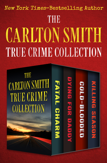The Carlton Smith True Crime Collection - Fatal Charm Dying for Daddy Cold-Blooded and Killing Season - cover