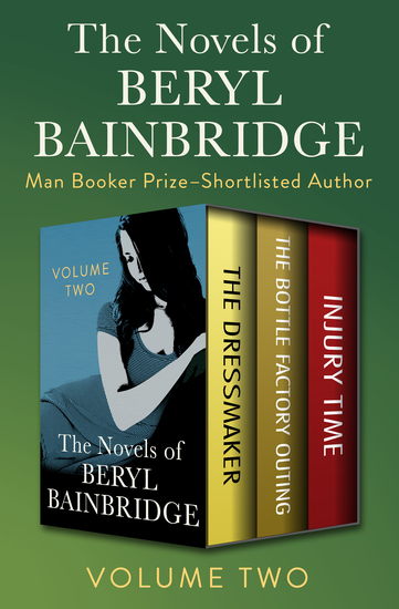 The Novels of Beryl Bainbridge Volume Two - The Dressmaker The Bottle Factory Outing and Injury Time - cover