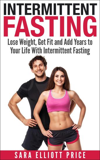Intermittent Fasting: Lose Weight Get Fit and Add Years to Your Life With Intermittent Fasting - cover
