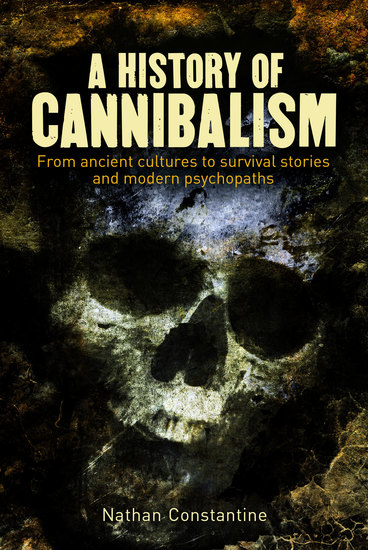 A History of Cannibalism - From ancient cultures to survival stories and modern psychopaths - cover