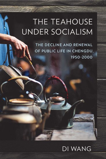 The Teahouse under Socialism - The Decline and Renewal of Public Life in Chengdu 1950–2000 - cover