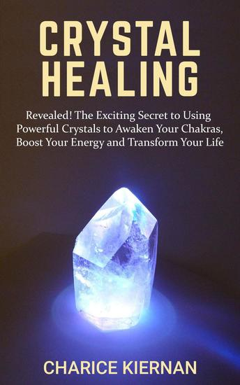 Crystal Healing: Revealed! The Exciting Secret to Using Powerful Crystals to Awaken Your Chakras Boost Your Energy and Transform Your Life - cover