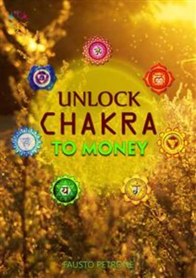 Unlock Chakra To Money - Discover The Secrets to Unlocking The Full Potential Of Your Chakras For A Life Filled With Abundance Wealth Optimal Health And Unlimited Energy - Starting Today! - cover