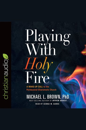 Playing With Holy Fire - A Wake-Up Call to the Pentecostal-Charismatic Church - cover