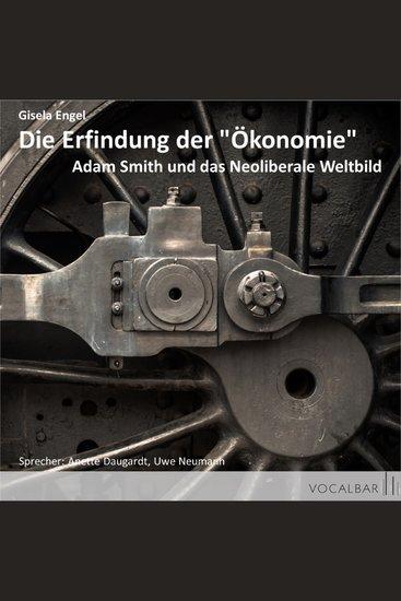 """Die Erfindung der """"Ökonomie"""" - Adam Smith und das Neoliberale Weltbild - cover"""