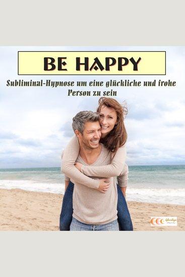 Be happy - Subliminal-Hypnose um eine glückliche und frohe Person zu sein - cover