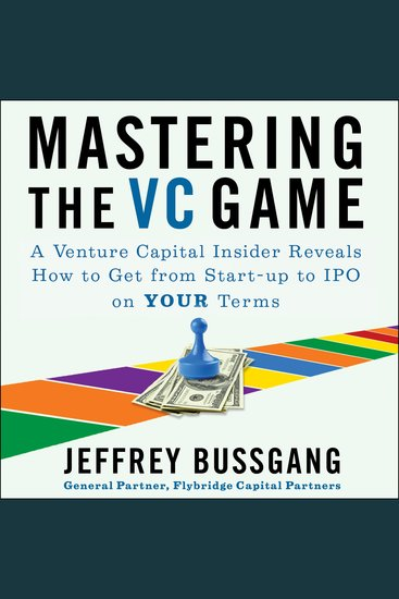 Mastering the VC Game - A Venture Capital Insider Reveals How to Get from Start-up to IPO on Your Terms - cover