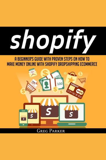 Shopify: A Beginner's Guide With Proven Steps On How To Make Money Online With Shopify Dropshipping Ecommerce - cover