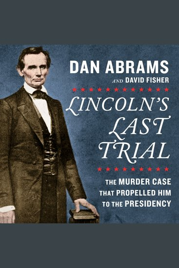 Lincoln's Last Trial: The Murder Case That Propelled Him to the Presidency - cover