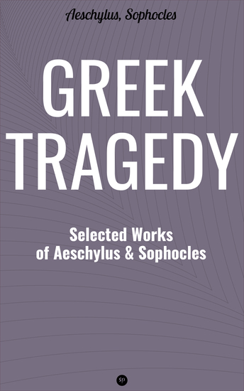 Greek Tragedy: Selected Works of Aeschylus and Sophocles - Prometheus Bound The Persians The Seven Against Thebes Agamemnon The Choephoroe The Eumenides Oedipus At Colonus Antigone Ajax Electra - cover