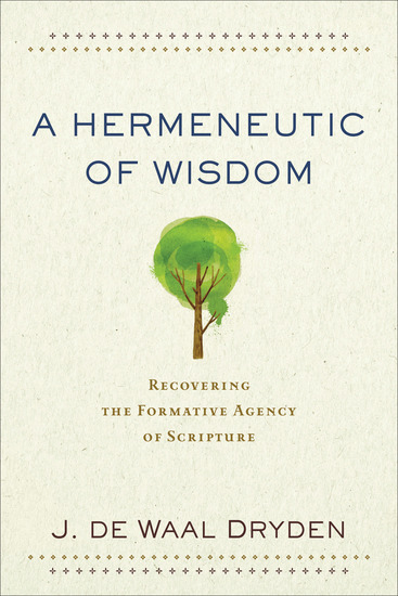 A Hermeneutic of Wisdom - Recovering the Formative Agency of Scripture - cover