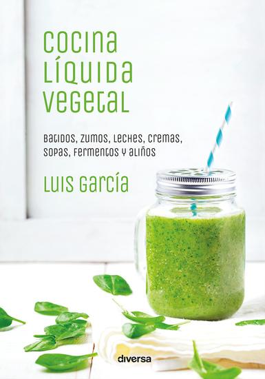 Cocina líquida vegetal - Batidos zumos leches cremas sopas fermentos y aliños - cover