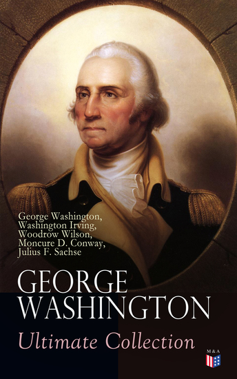 GEORGE WASHINGTON Ultimate Collection - Military Journals Rules of Civility Remarks About the French and Indian War Letters Presidential Work & Inaugural Addresses With Biographies by Washington Irving & Woodrow Wilson - cover
