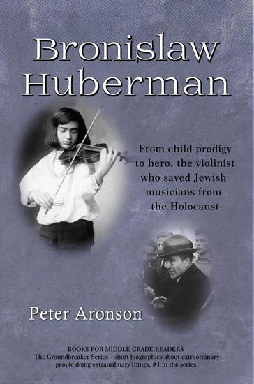 Bronislaw Huberman: From child prodigy to hero the violinist who saved Jewish musicians from the Holocaust - The Groundbreakers #1 - cover