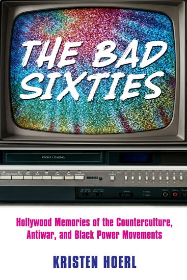 The Bad Sixties - Hollywood Memories of the Counterculture Antiwar and Black Power Movements - cover