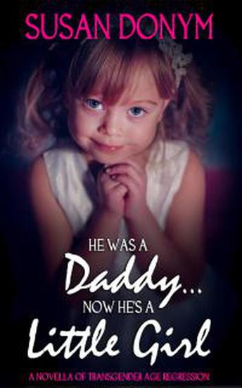 He Was a Daddy Now He's a Little Girl: A Novella of Transgender Age Regression - cover