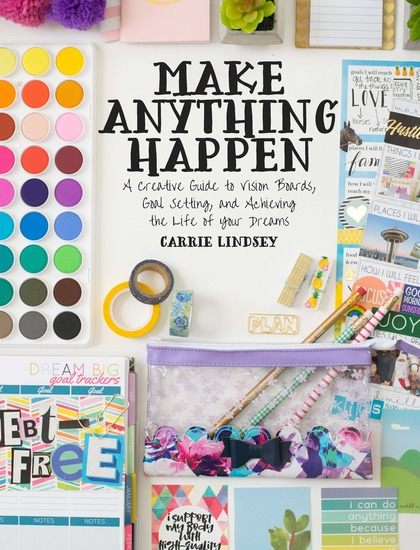 Make Anything Happen - A Creative Guide to Vision Boards Goal Setting and Achieving the Life of Your Dreams - cover