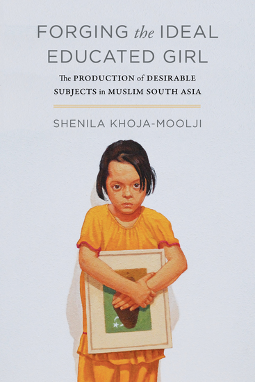 Forging the Ideal Educated Girl - The Production of Desirable Subjects in Muslim South Asia - cover